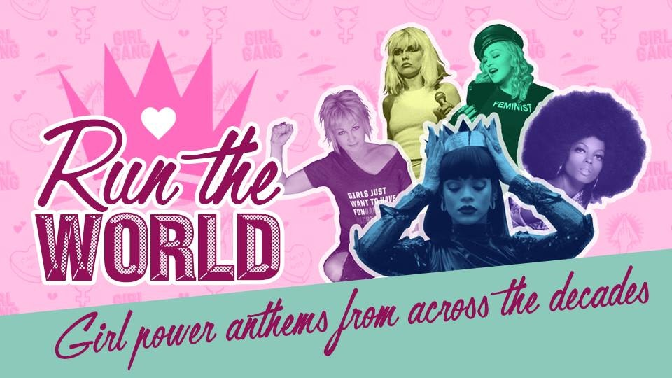 RUN THE WORLD – Girl Power Anthems from across the Decades
