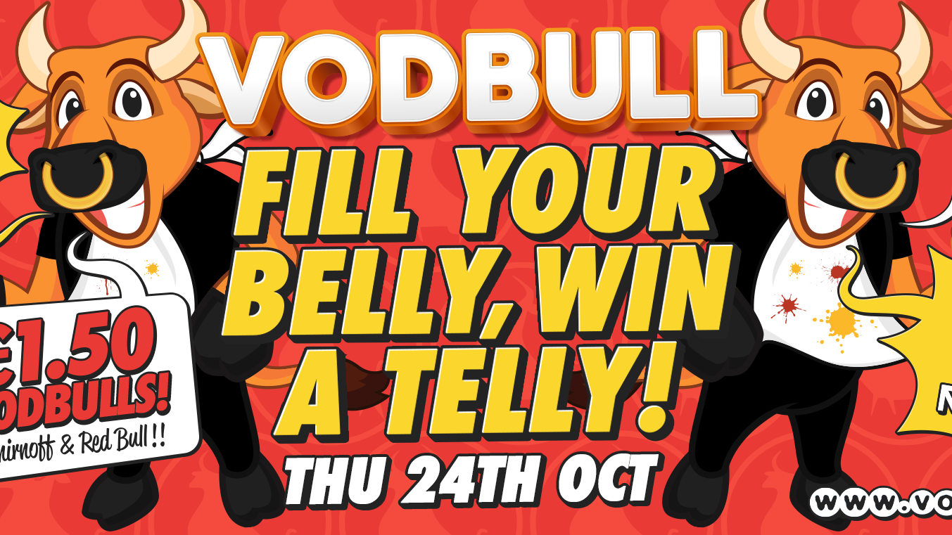Vodbull ***200 TICS ON THE DOOR FROM 11PM*** FILL YOUR BELLY, WIN A TELLY!