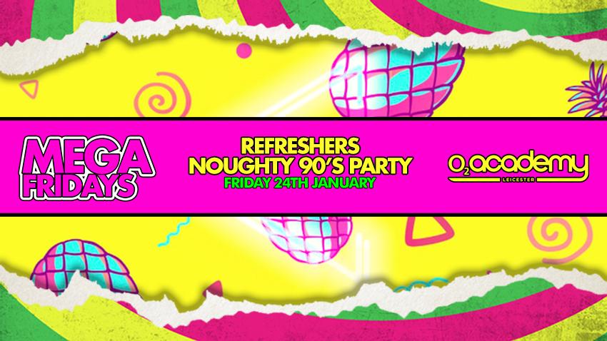 MEGA Fridays! Refreshers Noughty 90's Party! Friday 24th January