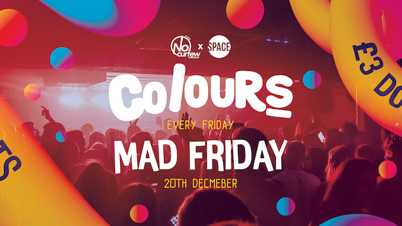 Colours Leeds at Space :: MAD FRIDAY :: Half Price Tickets with a Free Drink!