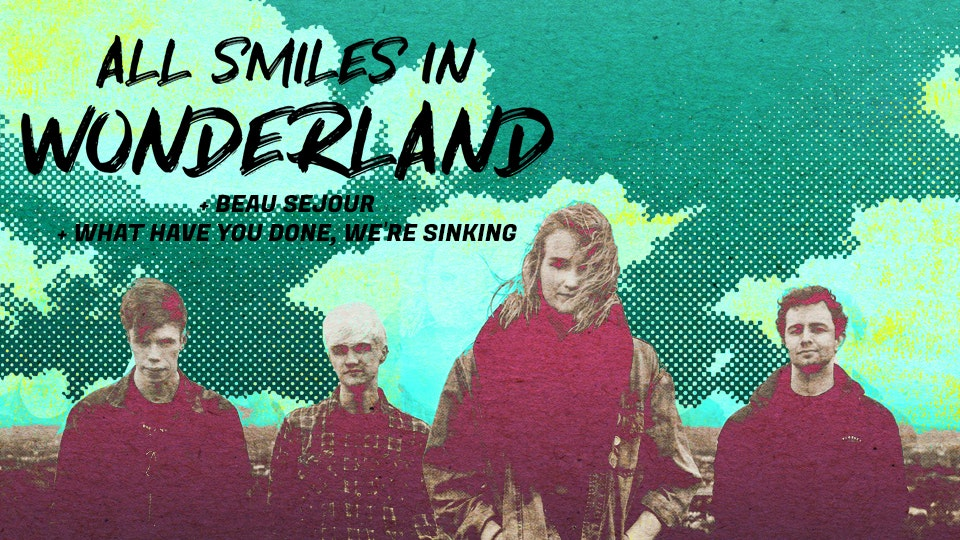 All Smiles In Wonderland + Beau Sejour & What Have You Done, We're Sinking