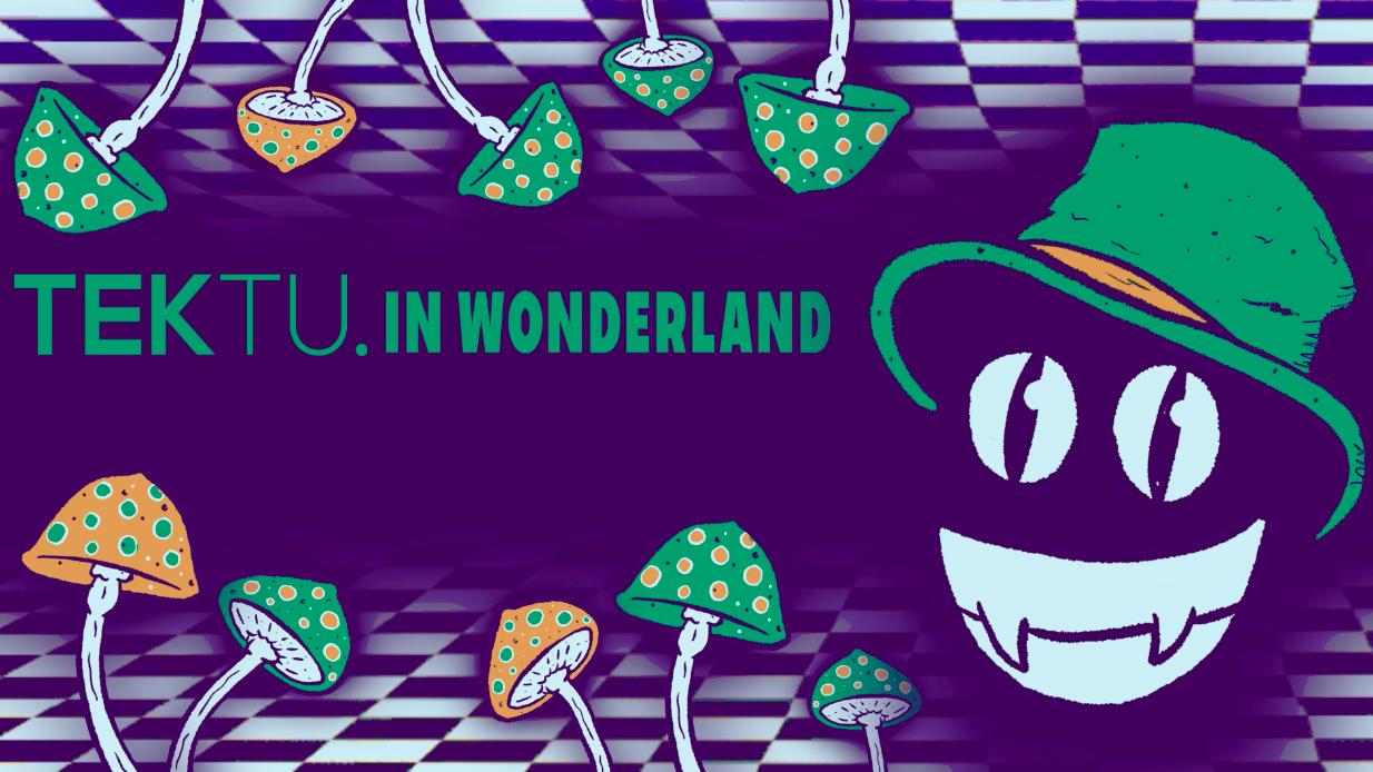 TEKTU Presents: TEKTU. IN WONDERLAND (END OF TERM SPECIAL)