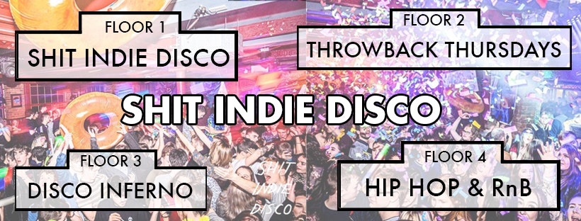 Shit Indie Disco – Liverpool's Biggest & Best Student Thursday – 4 floors of Music –